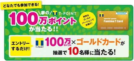 Tポイント100万ポイントが当たる!特別なゴールドファミマTカードも!「夢のTポイント100万ポイントが当たる!!」キャンペーン!